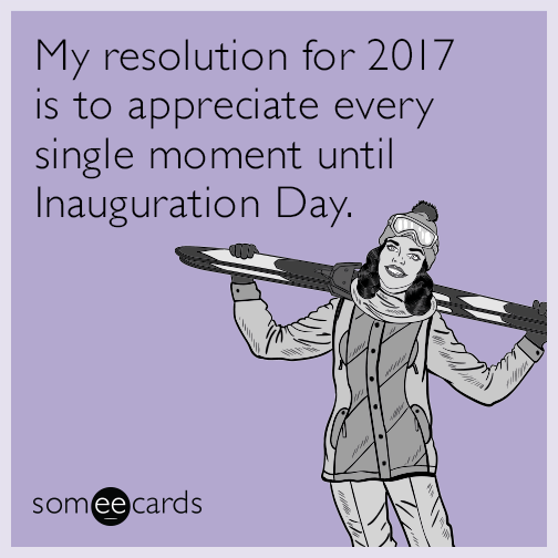 My resolution for 2017 is to appreciate every single moment until Inauguration Day.