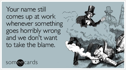 someecards.com - Your name still comes up at work whenever something goes horribly wrong and we don't want to take the blame