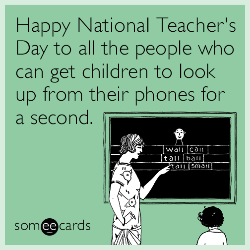Happy National Teacher's Day to all the people who can get children to look up from their phones for a second.