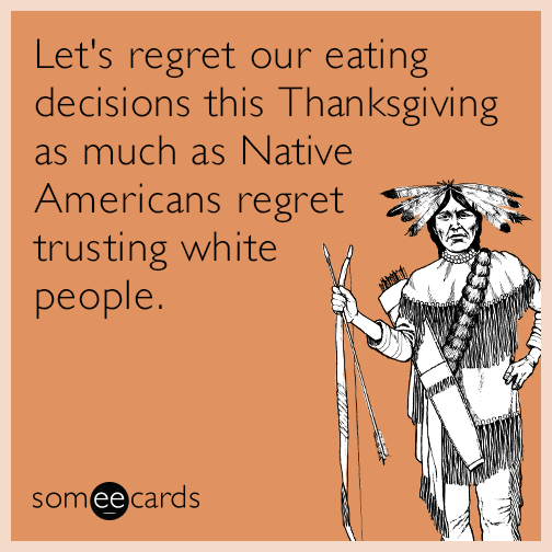 Let's regret our eating decisions this Thanksgiving as much as Native Americans regret trusting white people.