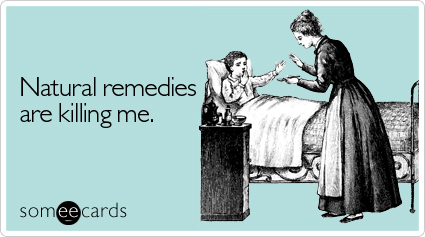 someecards.com - Natural remedies are killing me