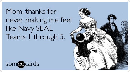 Funny Mother's Day Ecard: Mom, thanks for never making me feel like Navy SEAL Teams 1 through 5.