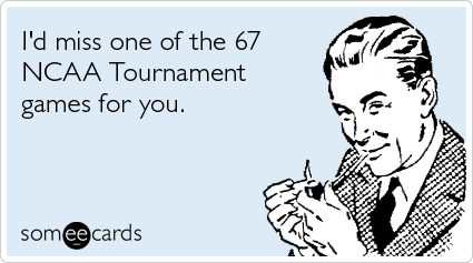 Funny Sports Ecard: I'd miss one of the 67 NCAA Tournament games for you.