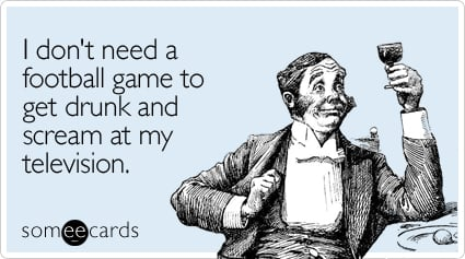 someecards.com - I don't need a football game to get drunk and scream at my television