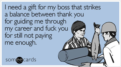 Funny Christmas Season Ecard: I need a gift for my boss that strikes a balance between thank you for guiding me through my career and fuck you for still not paying me enough.