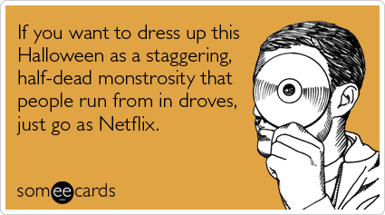 Funny Halloween Ecard: If you want to dress up this Halloween as a staggering, half-dead monstrosity that people run from in droves, just go as Netflix.