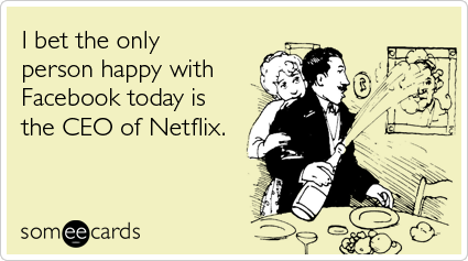 Funny Somewhat Topical Ecard: I bet the only person happy with Facebook today is the CEO of Netflix.