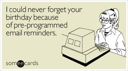 someecards.com - I could never forget your birthday because of pre-programmed email reminders