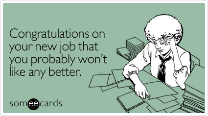 someecards.com - Congratulations on your new job that you probably won't like any better