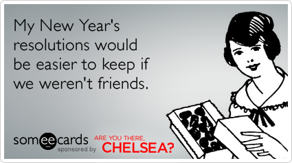 someecards.com - My New Year's resolutions would be easier to keep if we weren't friends