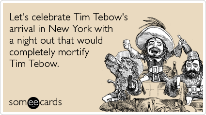 someecards.com - Let's celebrate Tim Tebow's arrival in New York with a night out that would completely mortify Tim Tebow