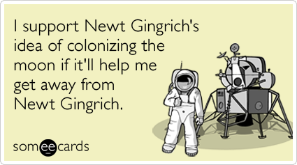 someecards.com - I support Newt Gingrich's idea of colonizing the moon if it'll help me get away from Newt Gingrich.