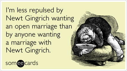 someecards.com - I'm less repulsed by Newt Gingrich wanting an open marriage than by anyone wanting a marriage with Newt Gingrich