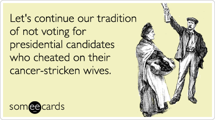 Let's continue our tradition of not voting for presidential candidates who cheated on their cancer-stricken wives