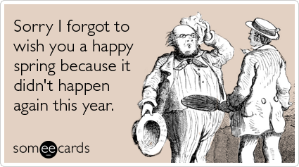 Funny Seasonal Ecard: Sorry I forgot to wish you a happy spring because it didn't happen again this year.