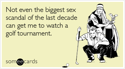 someecards.com - Not even the biggest sex scandal of the last decade can get me to watch a golf tournament