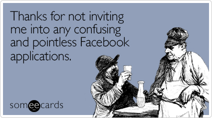 someecards.com - Thanks for not inviting me into any confusing and pointless Facebook applications