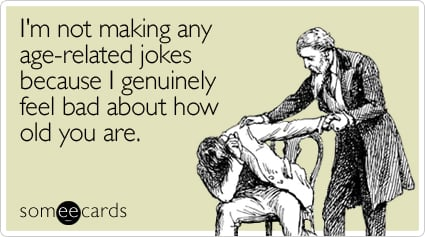 someecards.com - I'm not making any age-related jokes because I genuinely feel bad about how old you are