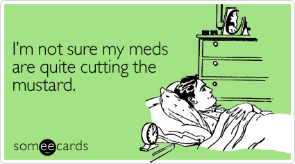 Funny Cry For Help Ecard: I'm not sure my meds are quite cutting the mustard.