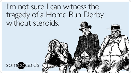 someecards.com - I'm not sure I can witness the tragedy of a Home Run Derby without steroids