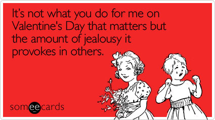 someecards.com - It's not what you do for me on Valentine's Day that matters but the amount of jealousy it provokes in others
