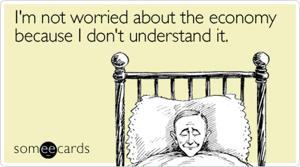 someecards.com - I'm not worried about the economy because I don't understand it