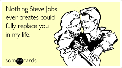 someecards.com - Nothing Steve Jobs ever creates could fully replace you in my life