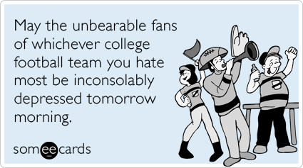 someecards.com - May the unbearable fans of whichever college football team you hate most be inconsolably depressed tomorrow morning.