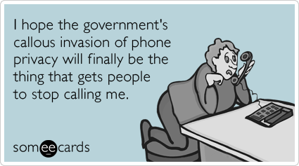 I hope the government's callous invasion of phone privacy will finally be the thing that gets people to stop calling me.