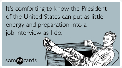 someecards.com - It's comforting to know the President of the United States can put as little energy and preparation into a job interview as I do.