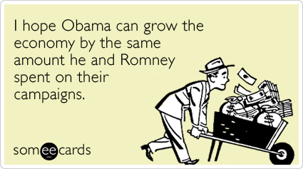 Funny Somewhat Topical Ecard: I hope Obama can grow the economy by the same amount he and Romney spent on their campaigns.