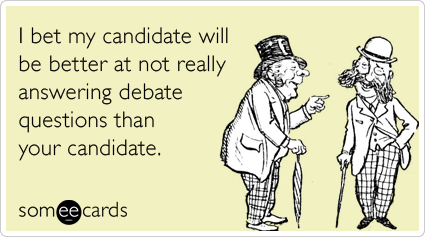 I bet my candidate will be better at not really answering debate questions than your candidate.