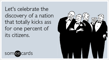 someecards.com - Let's celebrate the discovery of a nation that totally kicks ass for one percent of its citizens