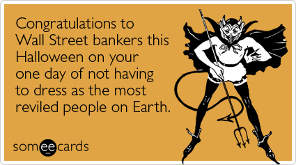 Funny Halloween Ecard: Congratulations to Wall Street bankers this Halloween on your one day of not having to dress as the most reviled people on Earth.