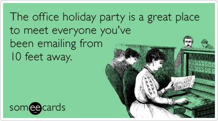 someecards.com - The office holiday party is a great place to meet everyone you've been emailing from 10 feet away.