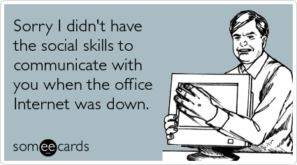 Funny Workplace Ecard: Sorry I didn't have the social skills to communicate with you when the office Internet was down.