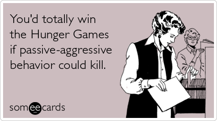 someecards.com - You'd totally win the Hunger Games if passive-aggressive behavior could kill