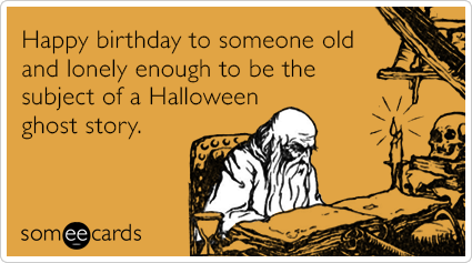 Happy birthday to someone old and lonely enough to be the subject of a Halloween ghost story.
