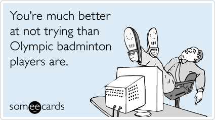 someecards.com - You're much better at not trying than Olympic badminton players are.
