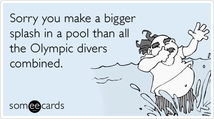 Funny Sports Ecard: Sorry you make a bigger splash in a pool than all the Olympic divers combined.