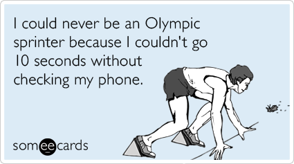 someecards.com - I could never be an Olympic sprinter because I couldn't go 10 seconds without checking my phone.