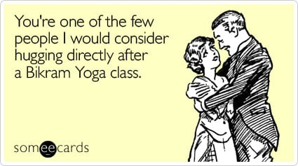 someecards.com - You're one of the few people I would consider hugging directly after a Bikram Yoga class