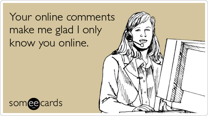 someecards.com - Your online comments make me glad I only know you online