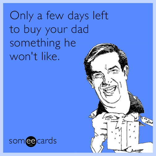 Only a few days left to buy your Dad something he won't like.