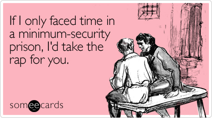 someecards.com - If I only faced time in a minimum-security prison, I'd take the rap for you