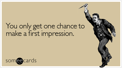 someecards.com - You only get one chance to make a first impression