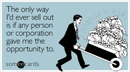 The only way I'd ever sell out is if any person or corporation gave me the opportunity to.