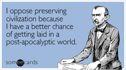 I oppose preserving civilization because I have a better chance of getting laid in a post-apocalyptic world