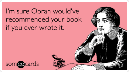 Funny Encouragement Ecard: I'm sure Oprah would've recommended your book if you ever wrote it.