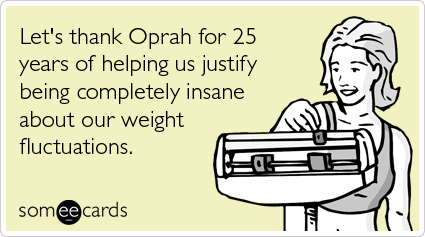 Funny Somewhat Topical Ecard: Let's thank Oprah for 25 years of helping us justify being completely insane about our weight fluctuations